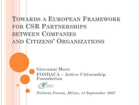 T OWARDS A E UROPEAN F RAMEWORK FOR CSR P ARTNERSHIPS BETWEEN C OMPANIES AND C ITIZENS O RGANIZATIONS Giovanni Moro FONDACA – Active Citizenship Foundation.
