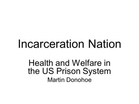 Incarceration Nation Health and Welfare in the US Prison System Martin Donohoe.