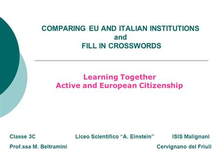COMPARING EU AND ITALIAN INSTITUTIONS and FILL IN CROSSWORDS Learning Together Active and European Citizenship Classe 3C Liceo Scientifico A. Einstein.