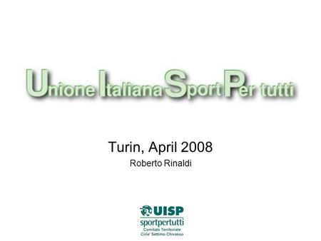 Turin, April 2008 Roberto Rinaldi. WHAT IS UISP? Uisp (Unione Italiana Sport Per tutti) is a national association for the sport promotion with rhe primary.