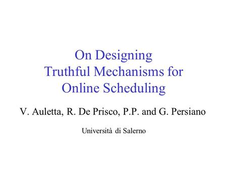 On Designing Truthful Mechanisms for Online Scheduling V. Auletta, R. De Prisco, P.P. and G. Persiano Università di Salerno.