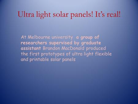 Ultra light solar panels! Its real! At Melbourne university a group of researchers supervised by graduate assistant Brandon MacDonald produced the first.