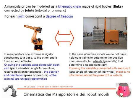 M. De Cecco - Lucidi del corso di Robotica e Sensor Fusion A manipulator can be modelled as a kinematic chain made of rigid bodies (links) connected by.