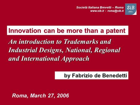 Società Italiana Brevetti – Roma  - Innovation can be more than a patent Roma, March 27, 2006 by Fabrizio de Benedetti An introduction.