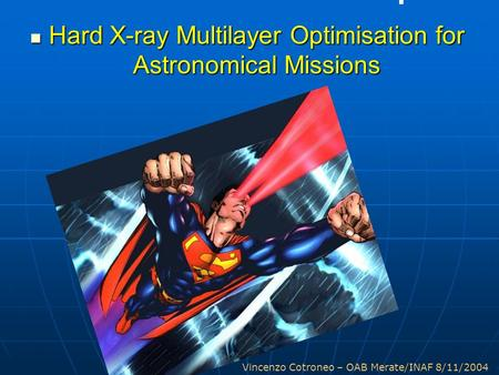 Vincenzo Cotroneo – OAB Merate/INAF 8/11/2004 Hard X-ray Multilayer Optimisation for Astronomical Missions Hard X-ray Multilayer Optimisation for Astronomical.