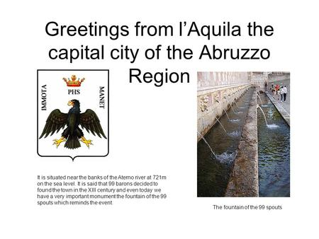 Greetings from lAquila the capital city of the Abruzzo Region It is situated near the banks of the Aterno river at 721m on the sea level. It is said that.