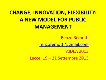CHANGE, INNOVATION, FLEXIBILITY: A NEW MODEL FOR PUBLIC MANAGEMENT Renzo Remotti AIDEA 2013 Lecce, 19 – 21 Settembre 2013.