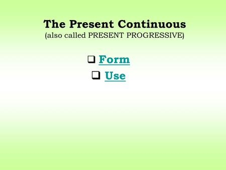The Present Continuous (also called PRESENT PROGRESSIVE) Form Use.
