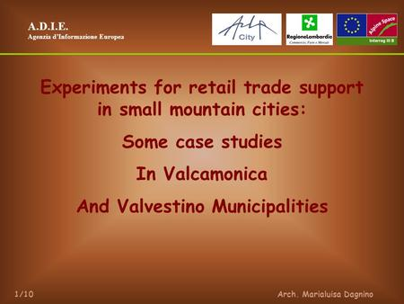 A.D.I.E. Agenzia dInformazione Europea Arch. Marialuisa Dagnino1/10 Experiments for retail trade support in small mountain cities: Some case studies In.