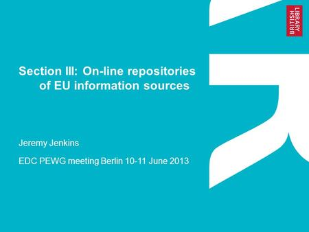 Section III: On-line repositories of EU information sources Jeremy Jenkins EDC PEWG meeting Berlin 10-11 June 2013.