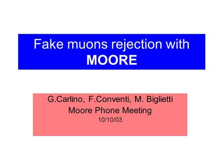 Fake muons rejection with MOORE G.Carlino, F.Conventi, M. Biglietti Moore Phone Meeting 10/10/03.