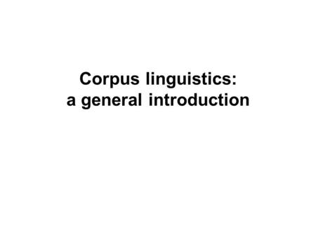 Corpus linguistics: a general introduction. What is Corpus Linguistics? Corpus Linguistics is the study of language/linguistic phenomena through the analysis.