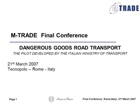 Ministero dei Trasporti Page 1 Final Conference, Rome (Italy), 21 st March 2007 M-TRADE Final Conference DANGEROUS GOODS ROAD TRANSPORT THE PILOT DEVELOPED.