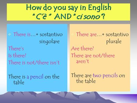 How do you say in EnglishCè AND ci sono? There is…+ sostantivo singolare Theres Is there? There is not/there isnt There is a pencil on the table There.