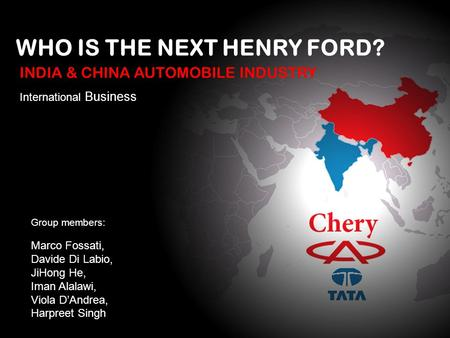 WHO IS THE NEXT HENRY FORD? International Business Group members: Marco Fossati, Davide Di Labio, JiHong He, Iman Alalawi, Viola DAndrea, Harpreet Singh.