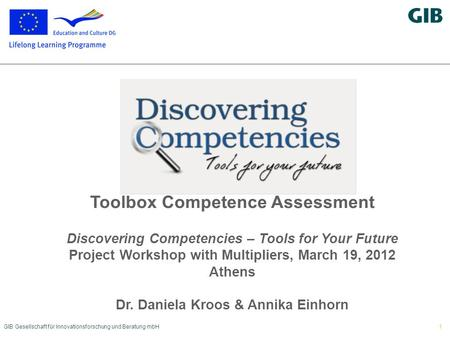 GIB Gesellschaft für Innovationsforschung und Beratung mbH1 Toolbox Competence Assessment Discovering Competencies – Tools for Your Future Project Workshop.