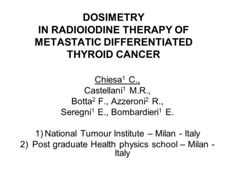 DOSIMETRY IN RADIOIODINE THERAPY OF METASTATIC DIFFERENTIATED THYROID CANCER Chiesa 1 C., Castellani 1 M.R., Botta 2 F., Azzeroni 2 R., Seregni 1 E., Bombardieri.