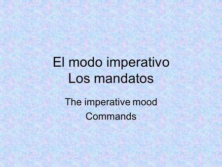 El modo imperativo Los mandatos The imperative mood Commands.