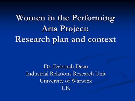 Women in the Performing Arts Project: Research plan and context Dr. Deborah Dean Industrial Relations Research Unit University of Warwick UK.