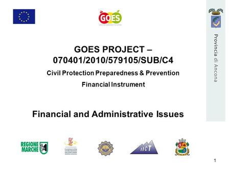 1 GOES PROJECT – 070401/2010/579105/SUB/C4 Civil Protection Preparedness & Prevention Financial Instrument Financial and Administrative Issues.