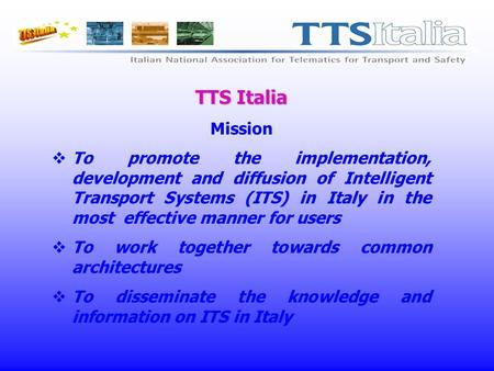 TTS Italia Mission To promote the implementation, development and diffusion of Intelligent Transport Systems (ITS) in Italy in the most effective manner.
