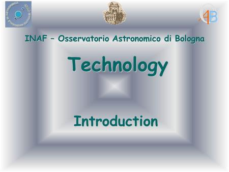 INAF – Osservatorio Astronomico di Bologna Technology Introduction.