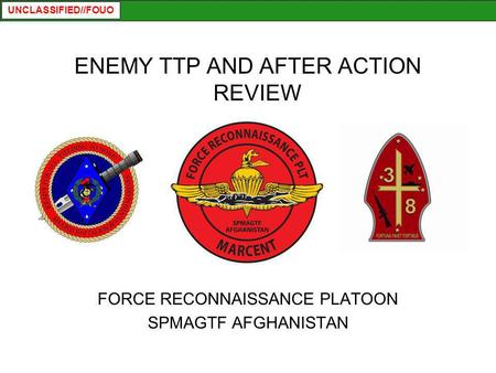 UNCLASSIFIED//FOUO ENEMY TTP AND AFTER ACTION REVIEW FORCE RECONNAISSANCE PLATOON SPMAGTF AFGHANISTAN.