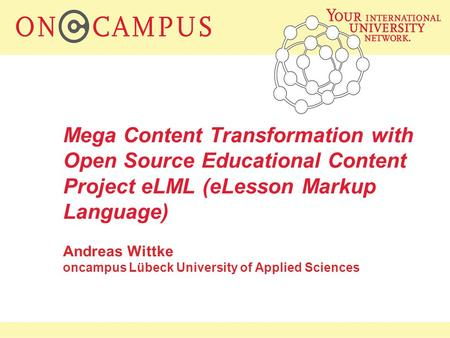 Mega Content Transformation with Open Source Educational Content Project eLML (eLesson Markup Language) Andreas Wittke oncampus Lübeck University of Applied.