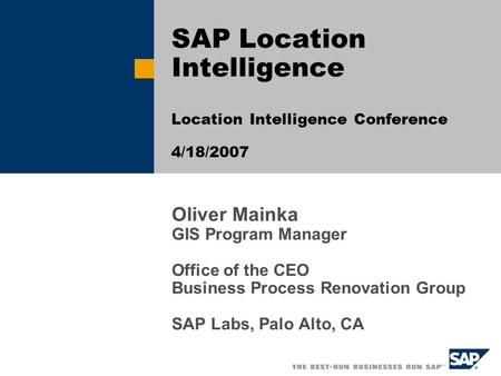 Oliver Mainka GIS Program Manager Office of the CEO Business Process Renovation Group SAP Labs, Palo Alto, CA SAP Location Intelligence Location Intelligence.
