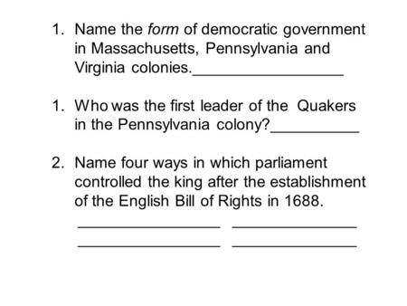 1.Name the form of democratic government in Massachusetts, Pennsylvania and Virginia colonies._________________ 1.Who was the first leader of the Quakers.