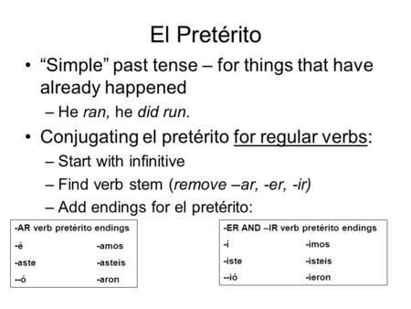El Pretérito Simple past tense – for things that have already happened –He ran, he did run. Conjugating el pretérito for regular verbs: –Start with infinitive.