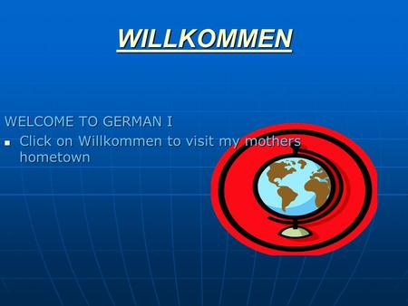 WILLKOMMEN WELCOME TO GERMAN I Click on Willkommen to visit my mothers hometown Click on Willkommen to visit my mothers hometown.