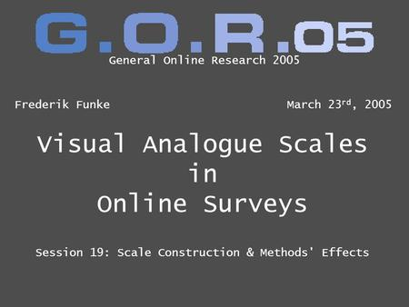 Visual Analogue Scales in Online Surveys Session 19: Scale Construction & Methods' Effects Frederik FunkeMarch 23 rd, 2005 General Online Research 2005.