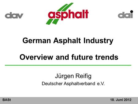 BASt18. Juni 2012 German Asphalt Industry Overview and future trends Jürgen Reifig Deutscher Asphaltverband e.V.