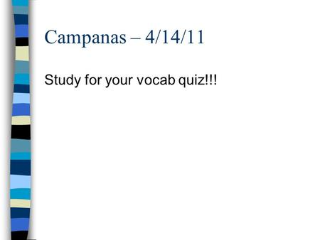 Campanas – 4/14/11 Study for your vocab quiz!!!. Campanas – 4/14/11 Practice all the alphabet sounds we learned yesterday with your partner! ONLY your.