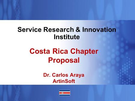 Business Unit or Product Name Service Research & Innovation Institute Costa Rica Chapter Proposal Dr. Carlos Araya ArtinSoft.