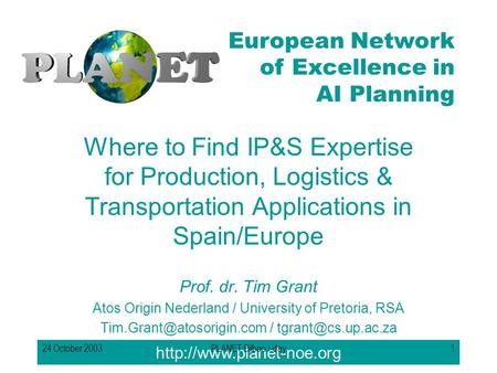 European Network of Excellence in AI Planning 24 October 2003PLANET Bilbao I-day1 Where to Find IP&S Expertise for Production,