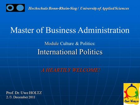 11 Master of Business Administration Module Module Culture & Politics: International Politics A HEARTILY WELCOME! A HEARTILY WELCOME! Prof. Dr. Uwe HOLTZ.