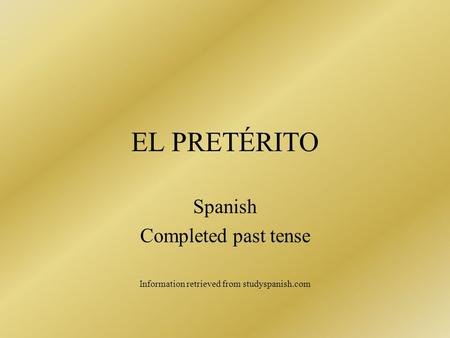 EL PRETÉRITO Spanish Completed past tense Information retrieved from studyspanish.com.