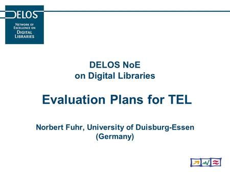 DELOS NoE on Digital Libraries Evaluation Plans for TEL Norbert Fuhr, University of Duisburg-Essen (Germany)