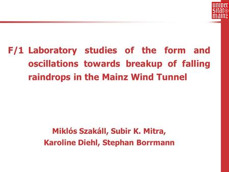 F/1 Laboratory studies of the form and oscillations towards breakup of falling raindrops in the Mainz Wind Tunnel Miklós Szakáll, Subir K. Mitra, Karoline.