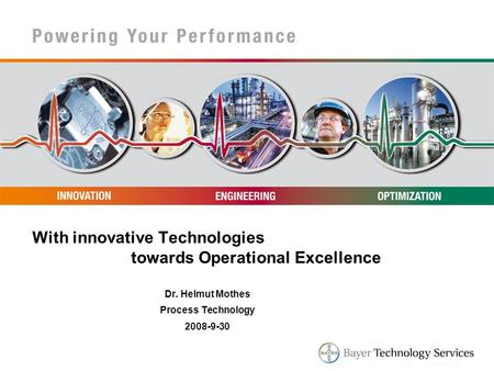 With innovative Technologies towards Operational Excellence Dr. Helmut Mothes Process Technology 2008-9-30.