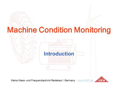 Machine Condition Monitoring Introduction Metra Mess- und Frequenztechnik Radebeul / Germany www.MMF.dewww.MMF.de.