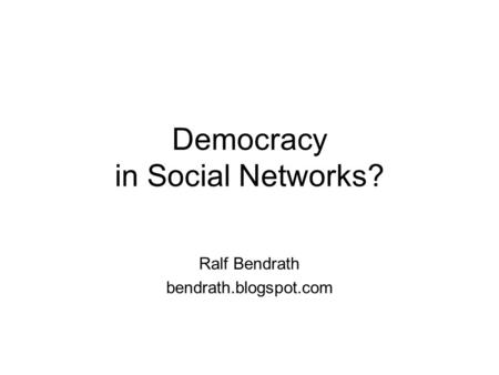 Democracy in Social Networks? Ralf Bendrath bendrath.blogspot.com.
