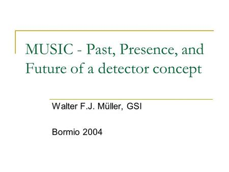 MUSIC - Past, Presence, and Future of a detector concept Walter F.J. Müller, GSI Bormio 2004.