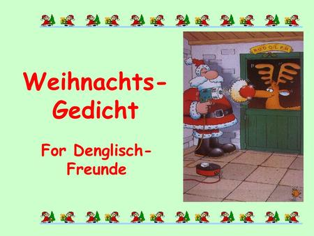 For Denglisch- Freunde Weihnachts- Gedicht When the last Kalender-sheets flattern trough the Winterstreets and Dezemberwind is blowing, then ist everybody.