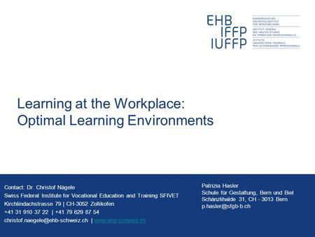Learning at the Workplace: Optimal Learning Environments Contact: Dr. Christof Nägele Swiss Federal Institute for Vocational Education and Training SFIVET.