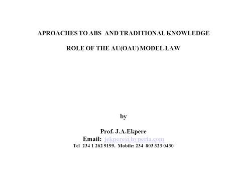 APROACHES TO ABS AND TRADITIONAL KNOWLEDGE ROLE OF THE AU(OAU) MODEL LAW by Prof. J.A.Ekpere   Tel 234 1 262 9199. Mobile: 234.