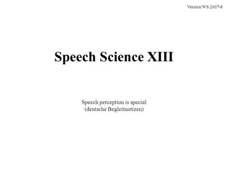 Speech Science XIII Speech perception is special (deutsche Begleitnotizen) Version WS 2007-8.