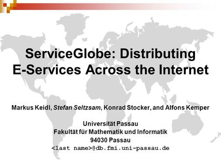ServiceGlobe: Distributing E-Services Across the Internet Markus Keidl, Stefan Seltzsam, Konrad Stocker, and Alfons Kemper Universität Passau Fakultät.
